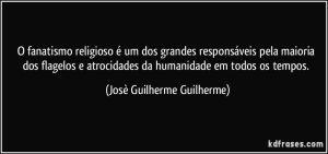 o-fanatismo-religioso-e-um-dos-grandes-responsaveis-pela-maioria-dos-flagelos-e-atrocidades-da-jose-guilherme-guilherme-frase-2205-4497